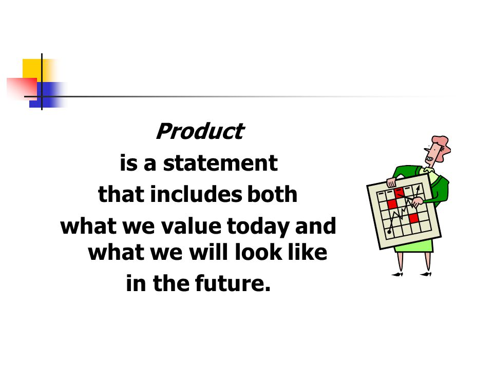 Product is a statement that includes both what we value today and what we will look like in the future.