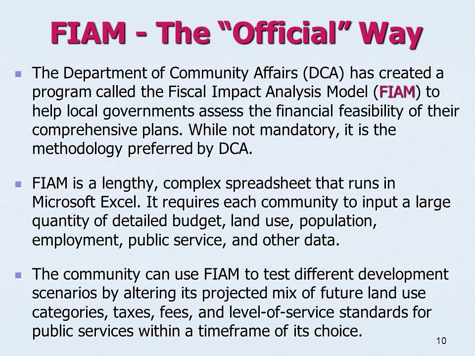 10 FIAM - The Official Way The Department of Community Affairs (DCA) has created a program called the Fiscal Impact Analysis Model (FIAM) to help local governments assess the financial feasibility of their comprehensive plans.