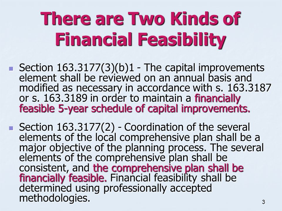 3 There are Two Kinds of Financial Feasibility Section 163.3177(3)(b)1 - The capital improvements element shall be reviewed on an annual basis and modified as necessary in accordance with s.
