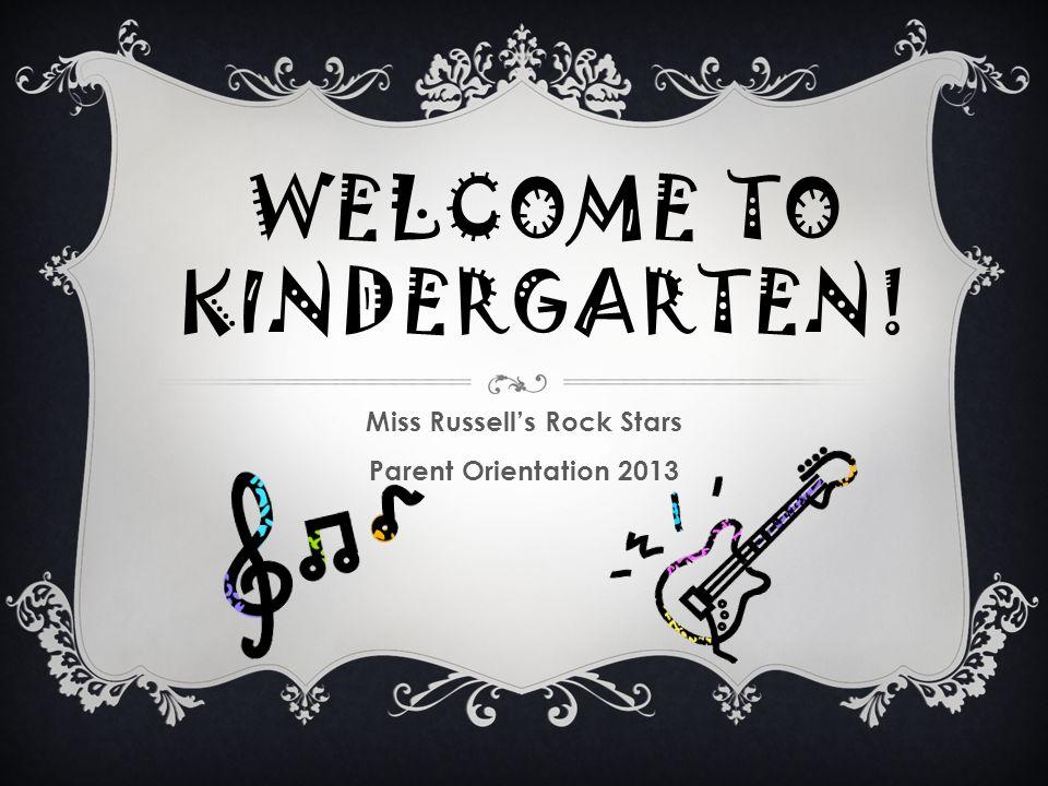 WELCOME TO KINDERGARTEN! Miss Russell's Rock Stars Parent Orientation 2013
