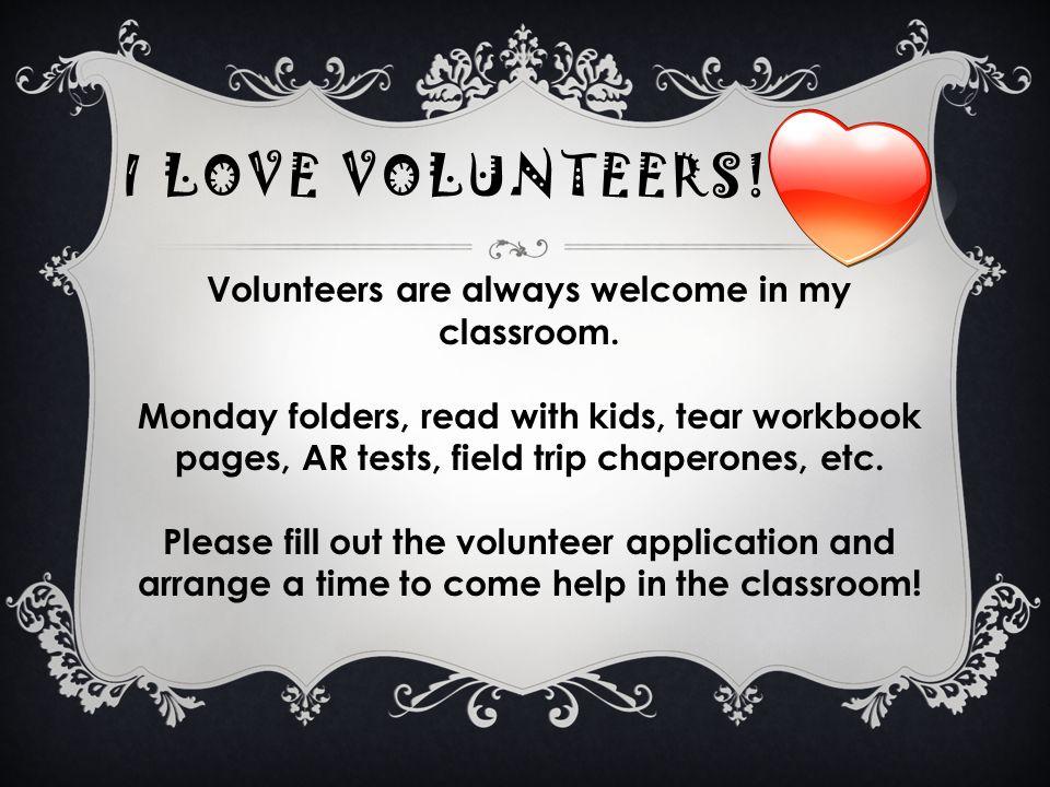 I LOVE VOLUNTEERS! Volunteers are always welcome in my classroom. Monday folders, read with kids, tear workbook pages, AR tests, field trip chaperones