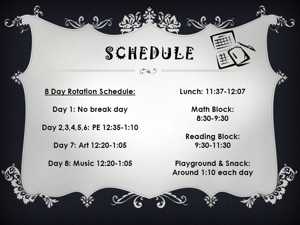 SCHEDULE 8 Day Rotation Schedule: Day 1: No break day Day 2,3,4,5,6: PE 12:35-1:10 Day 7: Art 12:20-1:05 Day 8: Music 12:20-1:05 Lunch: 11:37-12:07 Math Block: 8:30-9:30 Reading Block: 9:30-11:30 Playground & Snack: Around 1:10 each day