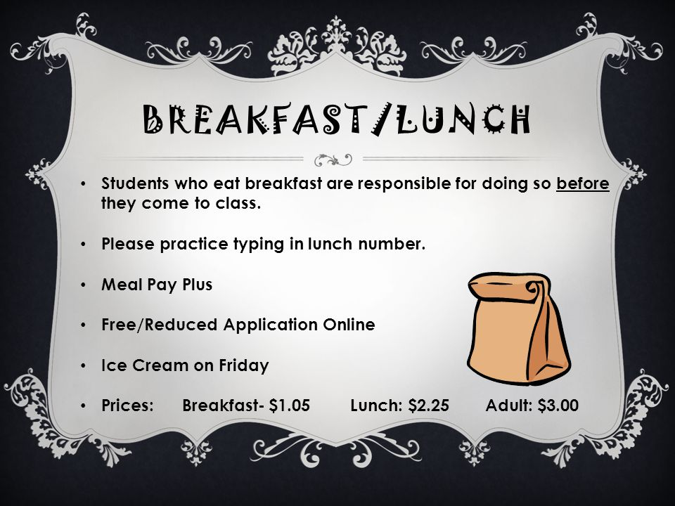 BREAKFAST/LUNCH Students who eat breakfast are responsible for doing so before they come to class.
