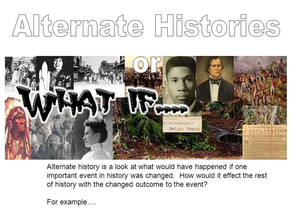 Alternate history is a look at what would have happened if one important event in history was changed. How would it effect the rest of history with th