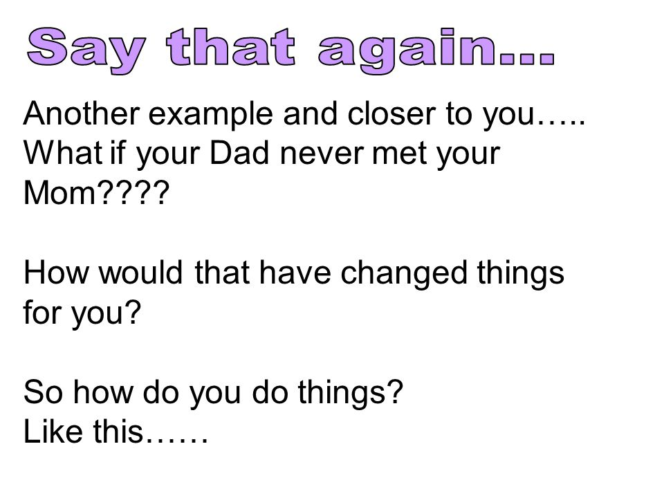 Another example and closer to you….. What if your Dad never met your Mom???.