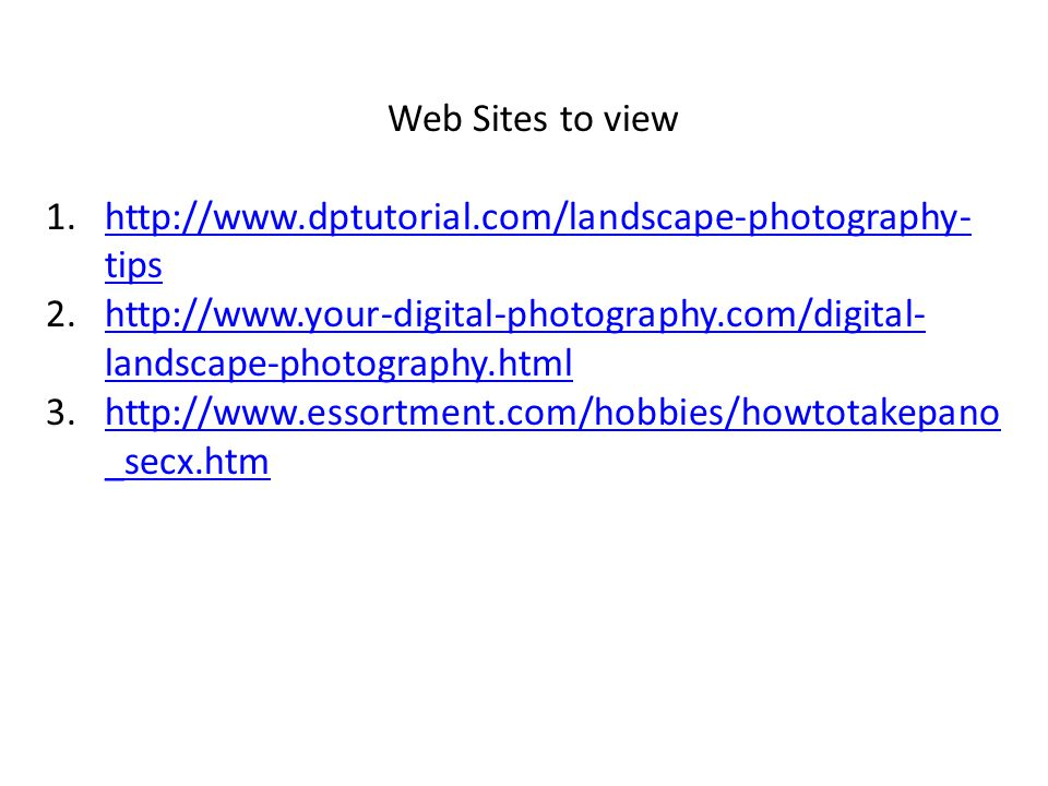 Web Sites to view 1.http://www.dptutorial.com/landscape-photography- tipshttp://www.dptutorial.com/landscape-photography- tips 2.http://www.your-digital-photography.com/digital- landscape-photography.htmlhttp://www.your-digital-photography.com/digital- landscape-photography.html 3.http://www.essortment.com/hobbies/howtotakepano _secx.htmhttp://www.essortment.com/hobbies/howtotakepano _secx.htm