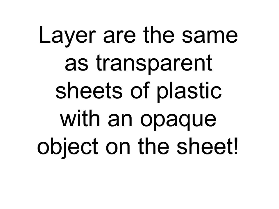 Layer are the same as transparent sheets of plastic with an opaque object on the sheet!