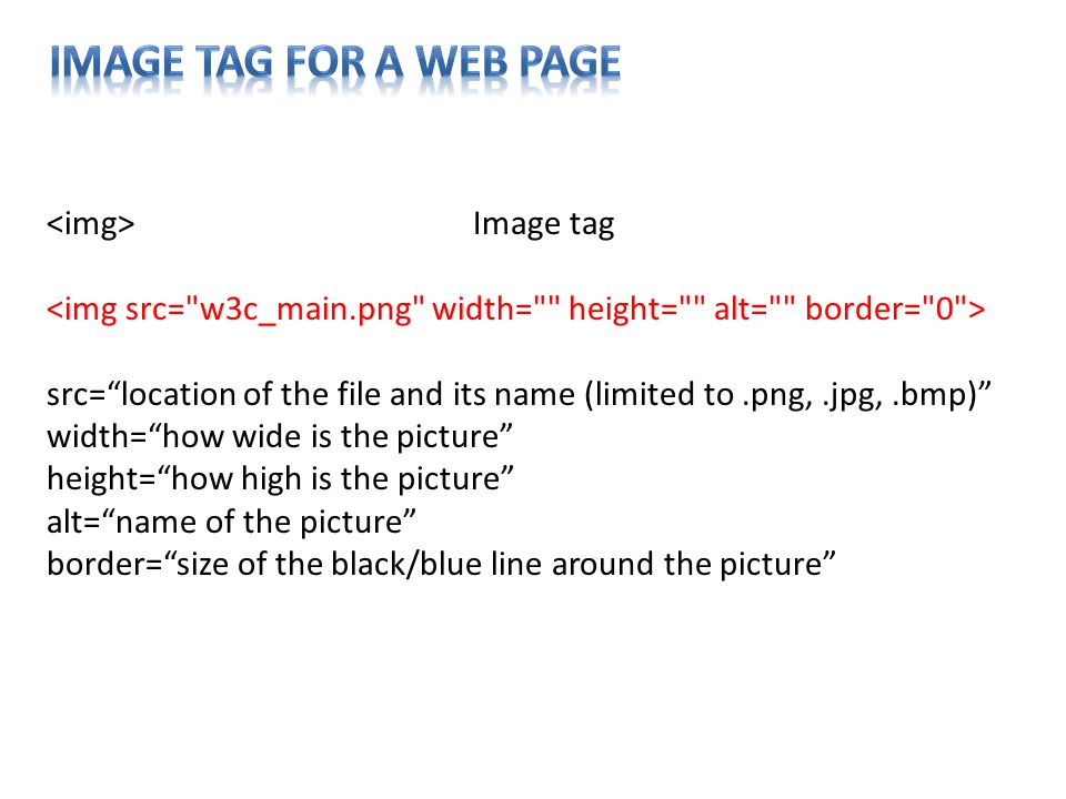 Image tag src= location of the file and its name (limited to.png,.jpg,.bmp) width= how wide is the picture height= how high is the picture alt= name of the picture border= size of the black/blue line around the picture