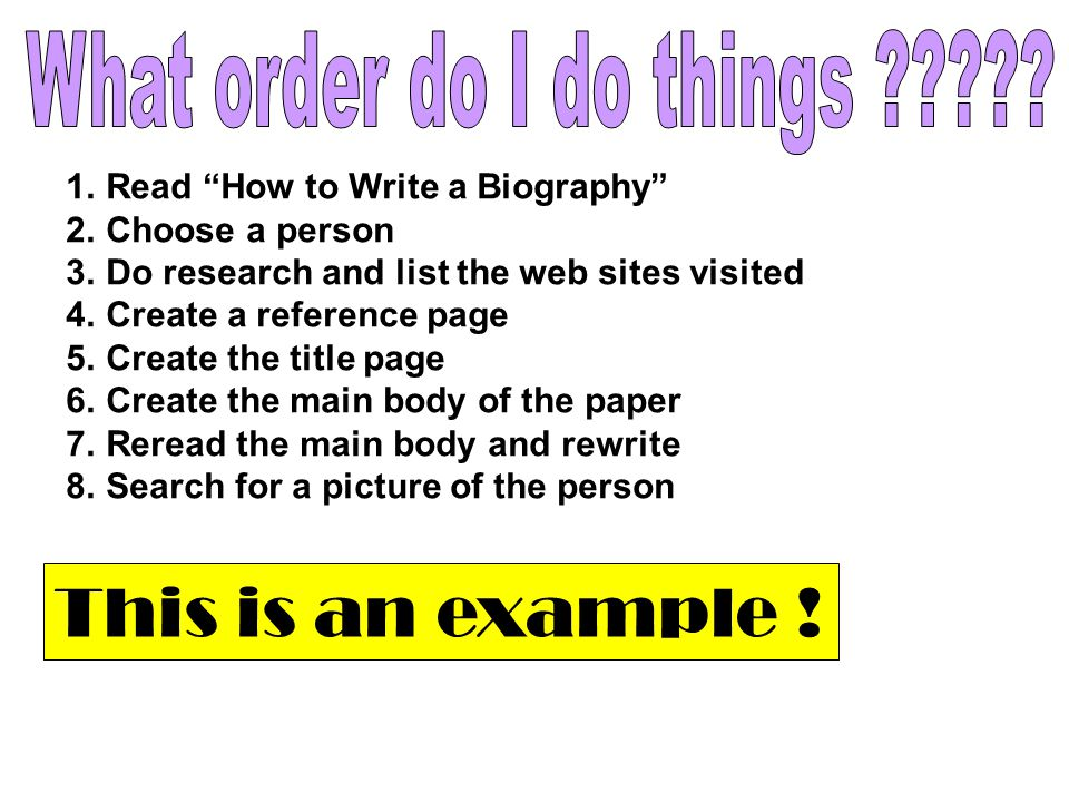 1.Read How to Write a Biography 2.Choose a person 3.Do research and list the web sites visited 4.Create a reference page 5.Create the title page 6.Create the main body of the paper 7.Reread the main body and rewrite 8.Search for a picture of the person This is an example !