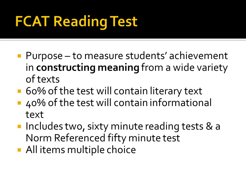  Purpose – to measure students' achievement in constructing meaning from a wide variety of texts  60% of the test will contain literary text  40% of the test will contain informational text  Includes two, sixty minute reading tests & a Norm Referenced fifty minute test  All items multiple choice