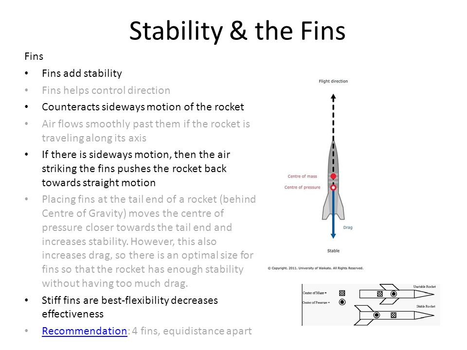 Stability & the Fins Fins Fins add stability Fins helps control direction Counteracts sideways motion of the rocket Air flows smoothly past them if th