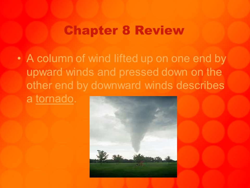 Chapter 8 Review A column of wind lifted up on one end by upward winds and pressed down on the other end by downward winds describes a tornado.