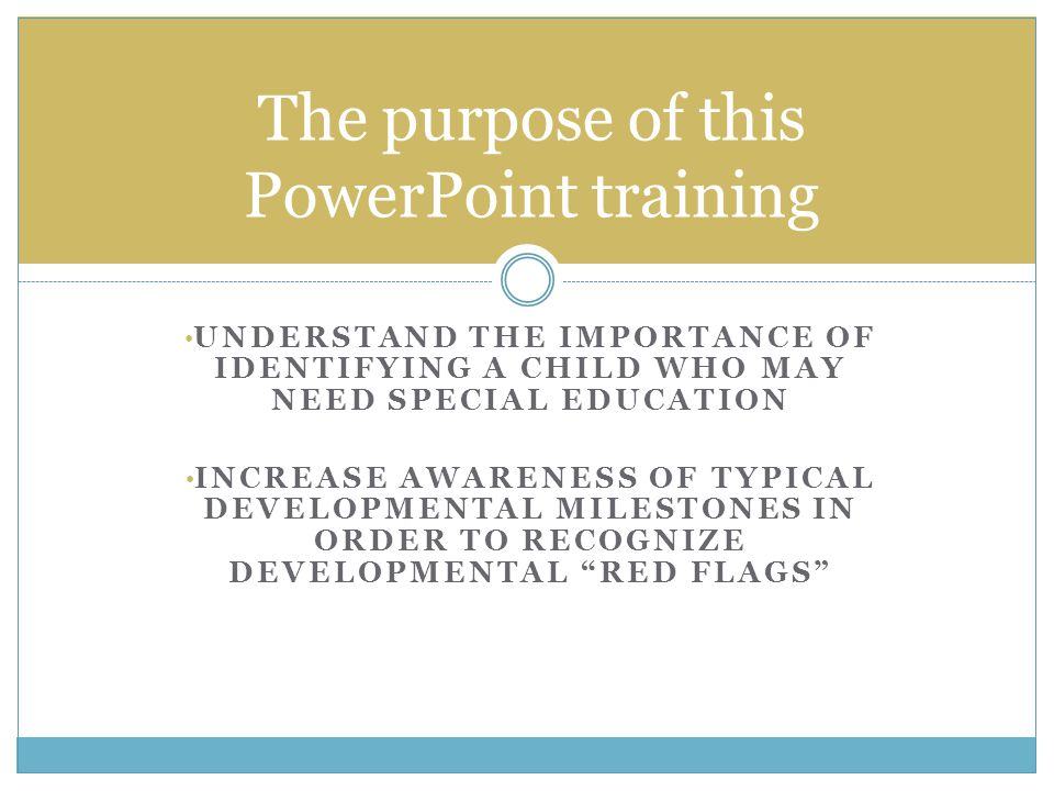 The purpose of this PowerPoint training UNDERSTAND THE IMPORTANCE OF IDENTIFYING A CHILD WHO MAY NEED SPECIAL EDUCATION INCREASE AWARENESS OF TYPICAL