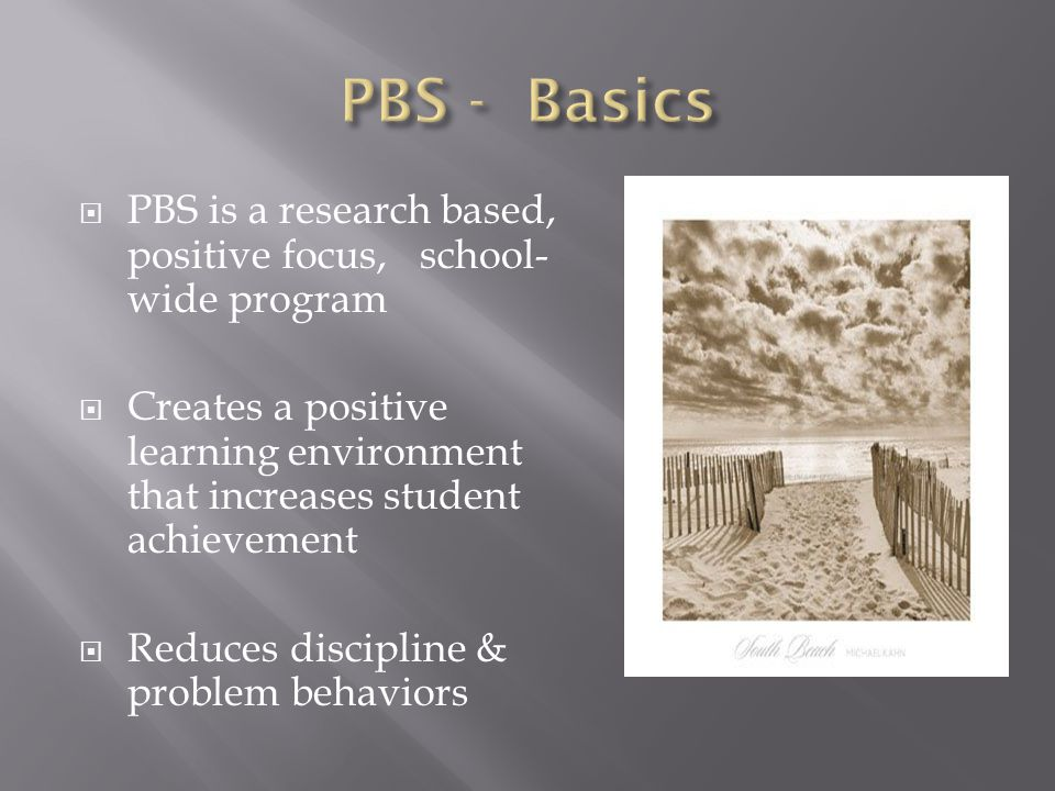  PBS is a research based, positive focus, school- wide program  Creates a positive learning environment that increases student achievement  Reduces discipline & problem behaviors