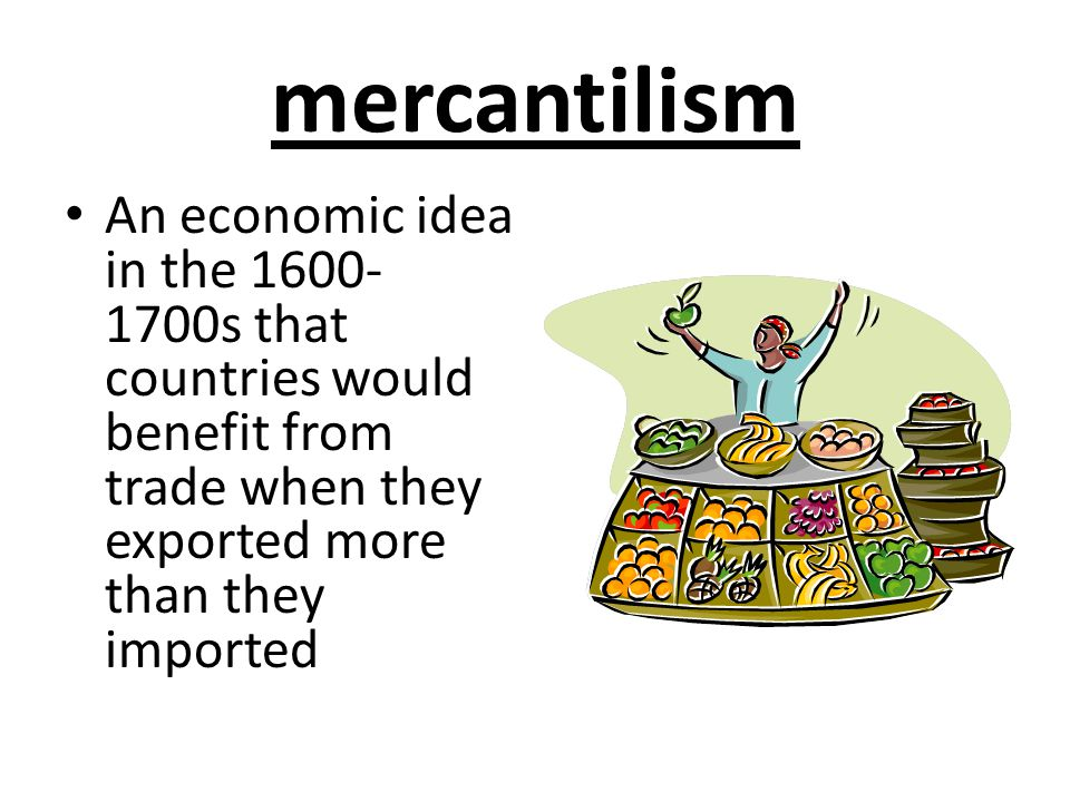 mercantilism An economic idea in the 1600- 1700s that countries would benefit from trade when they exported more than they imported