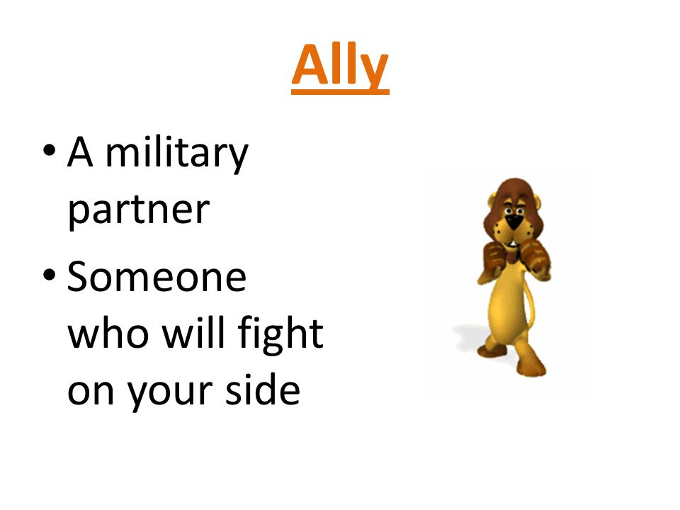 Ally A military partner Someone who will fight on your side