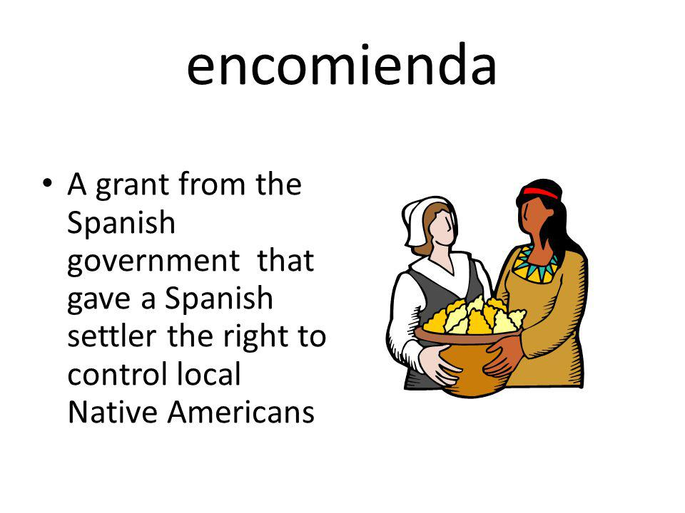encomienda A grant from the Spanish government that gave a Spanish settler the right to control local Native Americans
