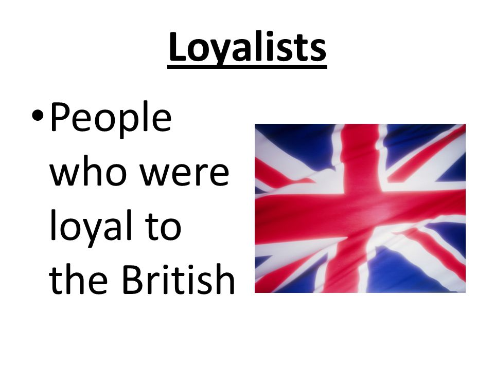 Loyalists People who were loyal to the British