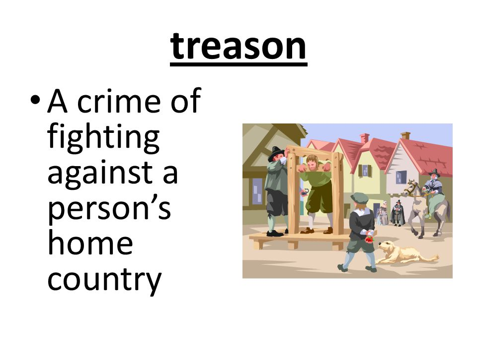 treason A crime of fighting against a person's home country