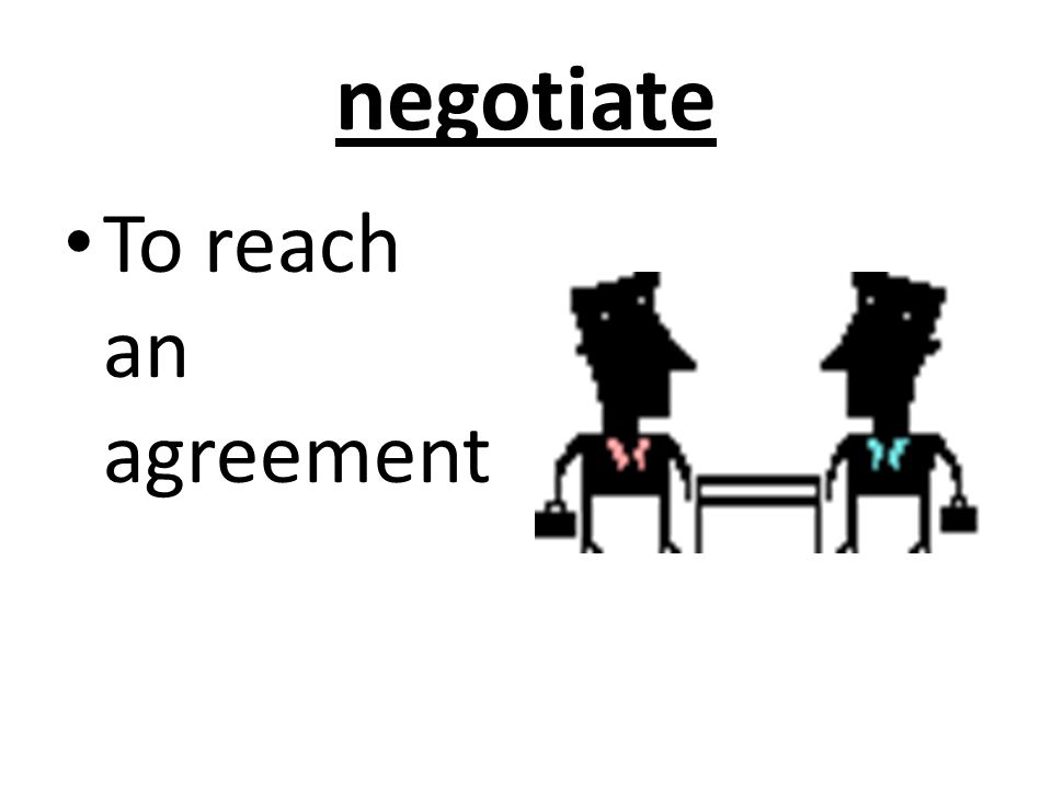 negotiate To reach an agreement