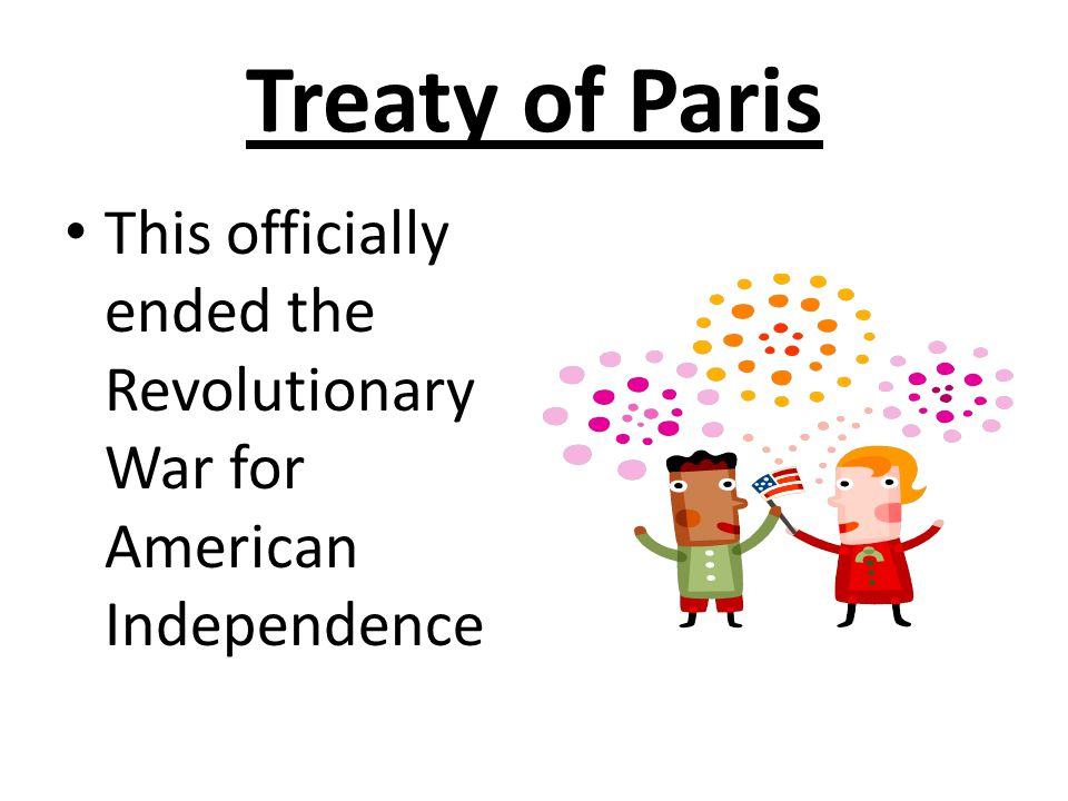Treaty of Paris This officially ended the Revolutionary War for American Independence