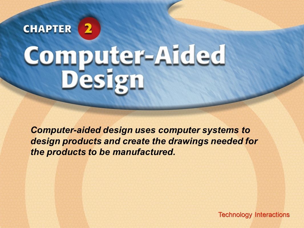Technology InteractionsChapter 2 Computer-Aided Design Copyright © Glencoe/McGraw-Hill A Division of The McGraw-Hill Companies, Inc.