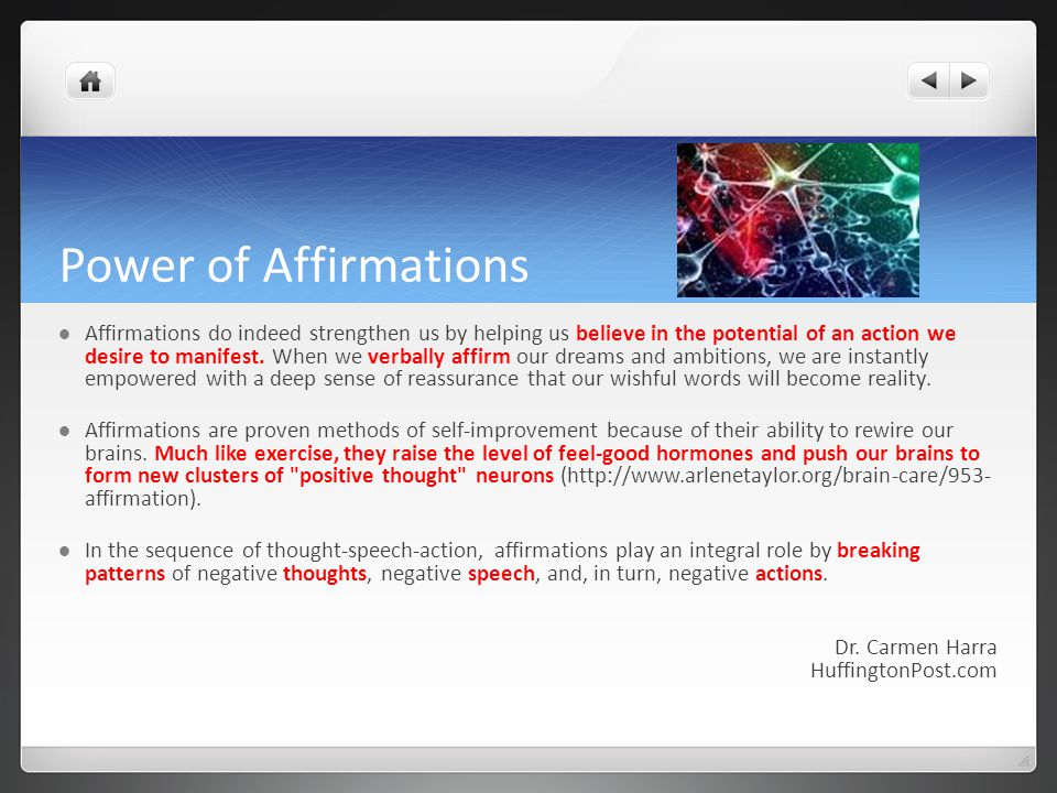 Power of Affirmations Affirmations do indeed strengthen us by helping us believe in the potential of an action we desire to manifest.