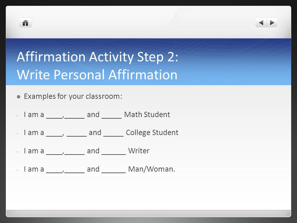 Affirmation Activity Step 2: Write Personal Affirmation Examples for your classroom: - I am a ____,_____ and _____ Math Student - I am a ____, _____ and _____ College Student - I am a ____,_____ and ______ Writer - I am a ____,_____ and ______ Man/Woman.