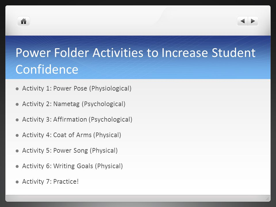 Power Folder Activities to Increase Student Confidence Activity 1: Power Pose (Physiological) Activity 2: Nametag (Psychological) Activity 3: Affirmation (Psychological) Activity 4: Coat of Arms (Physical) Activity 5: Power Song (Physical) Activity 6: Writing Goals (Physical) Activity 7: Practice!