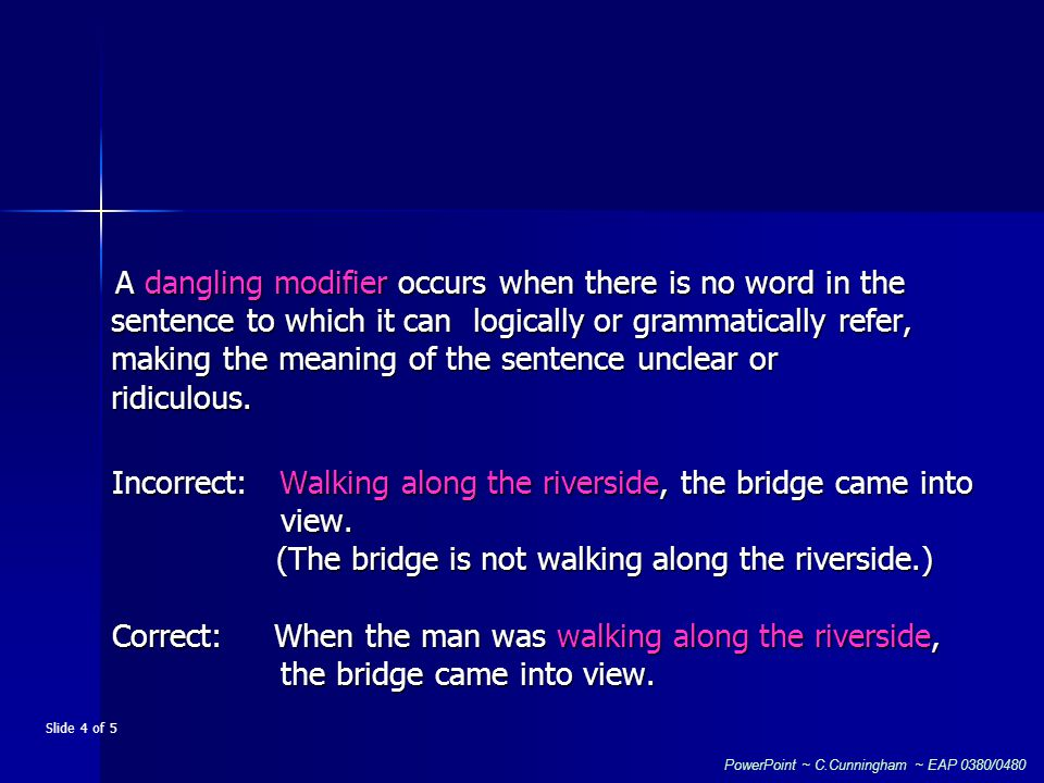 A dangling modifier occurs when there is no word in the sentence to which it can logically or grammatically refer, making the meaning of the sentence unclear or ridiculous.