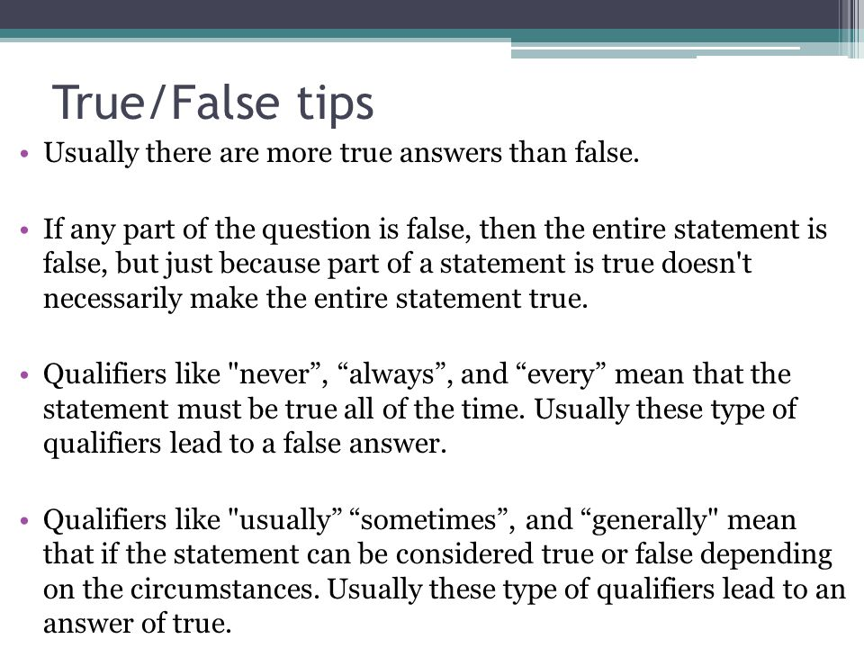 True/False tips Usually there are more true answers than false. If any part of the question is false, then the entire statement is false, but just bec