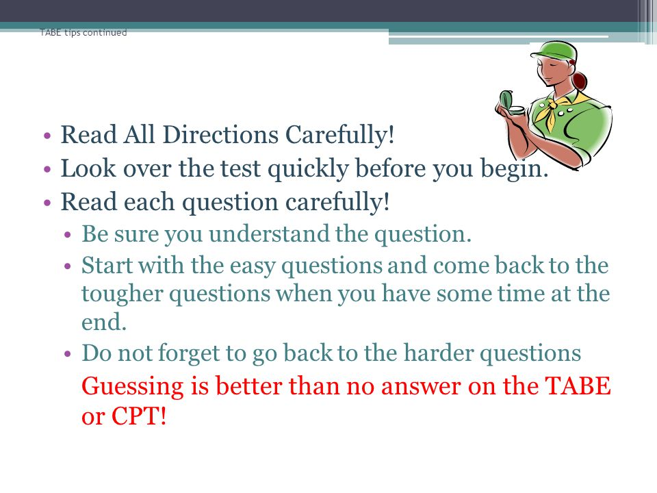 TABE tips continued Read All Directions Carefully! Look over the test quickly before you begin. Read each question carefully! Be sure you understand t
