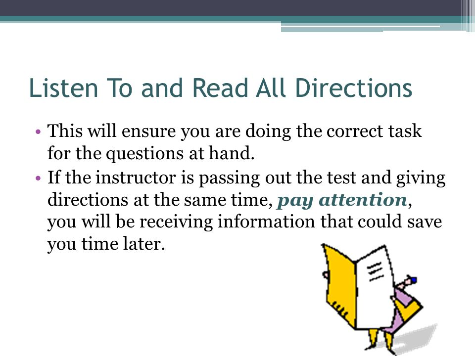Listen To and Read All Directions This will ensure you are doing the correct task for the questions at hand. If the instructor is passing out the test