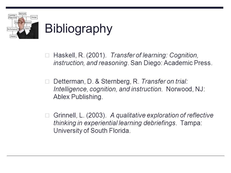 Bibliography  Haskell, R. (2001). Transfer of learning: Cognition, instruction, and reasoning.