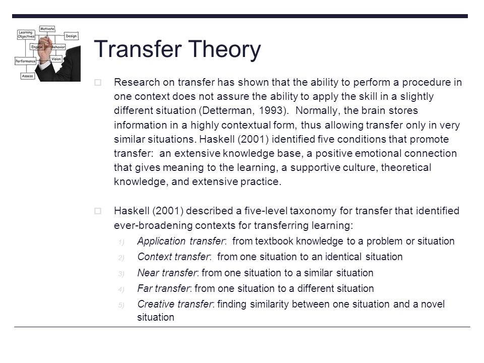 Transfer Theory  Research on transfer has shown that the ability to perform a procedure in one context does not assure the ability to apply the skill in a slightly different situation (Detterman, 1993).