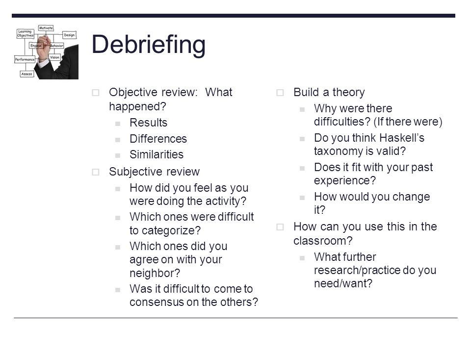 Debriefing  Objective review: What happened.