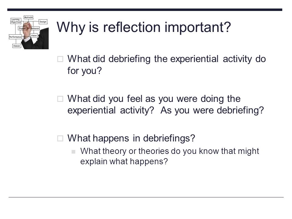 Why is reflection important.  What did debriefing the experiential activity do for you.