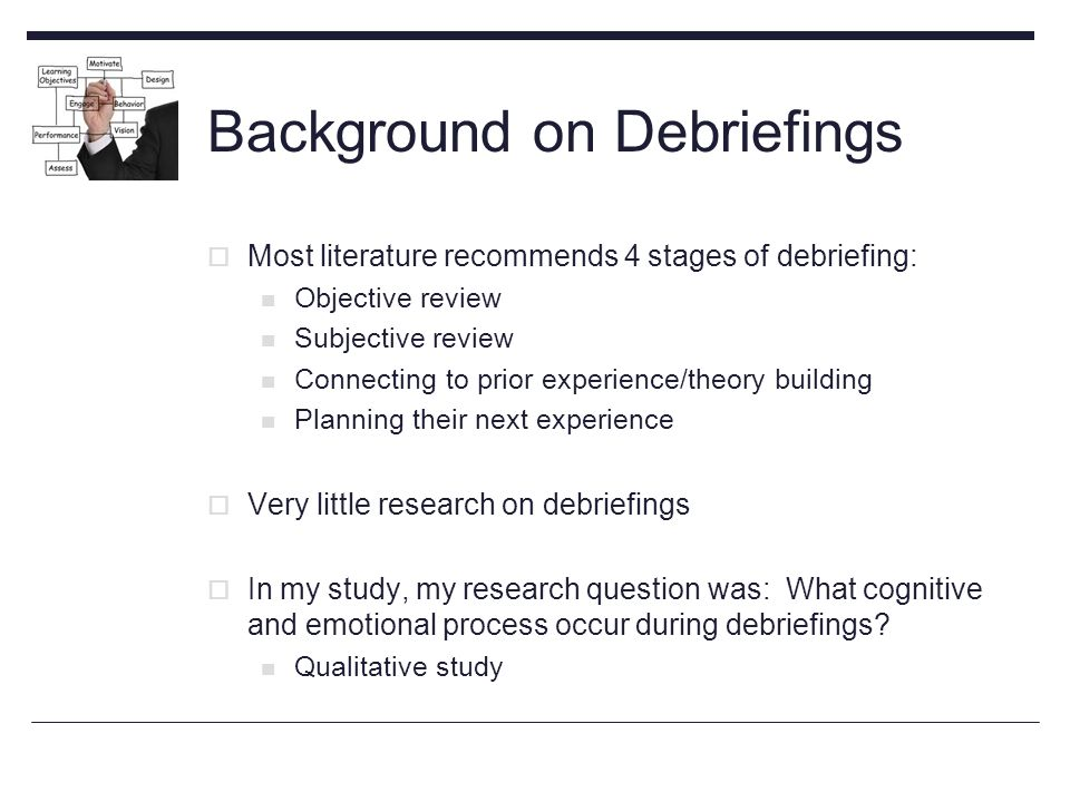 Background on Debriefings  Most literature recommends 4 stages of debriefing: Objective review Subjective review Connecting to prior experience/theory building Planning their next experience  Very little research on debriefings  In my study, my research question was: What cognitive and emotional process occur during debriefings.