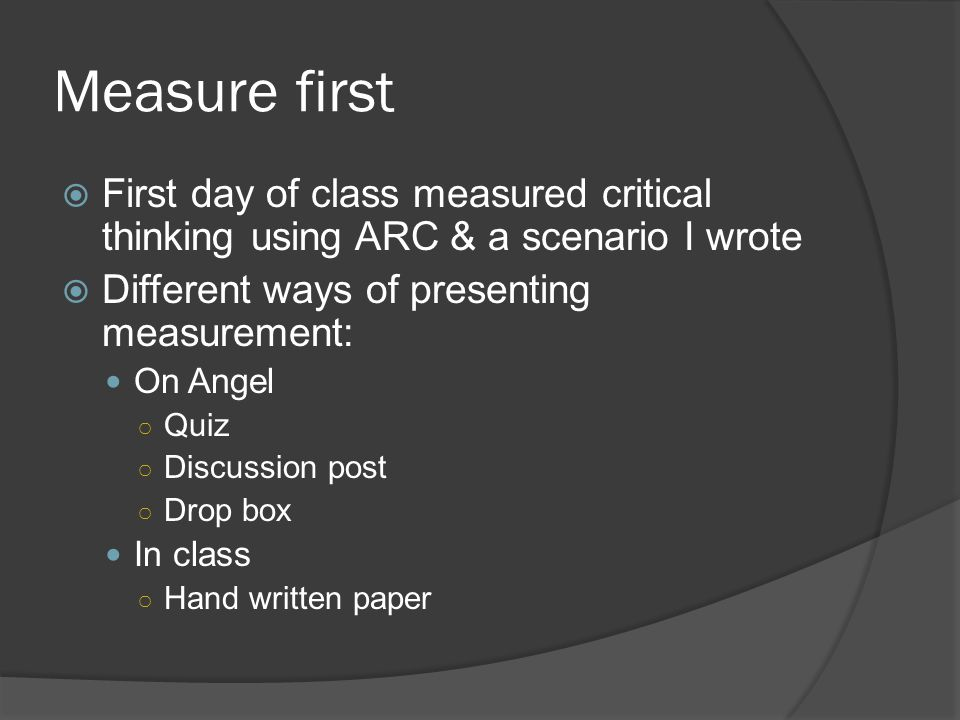 Measure first  First day of class measured critical thinking using ARC & a scenario I wrote  Different ways of presenting measurement: On Angel ○ Qu