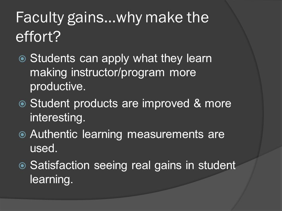 Faculty gains…why make the effort?  Students can apply what they learn making instructor/program more productive.  Student products are improved & m