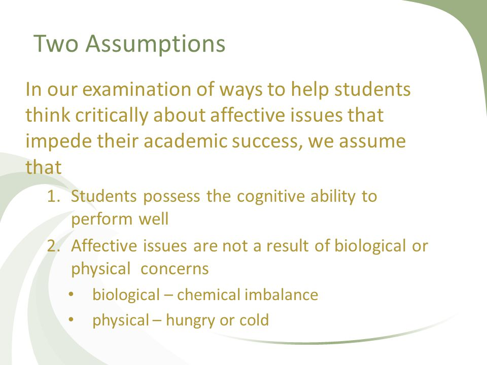 Two Assumptions In our examination of ways to help students think critically about affective issues that impede their academic success, we assume that