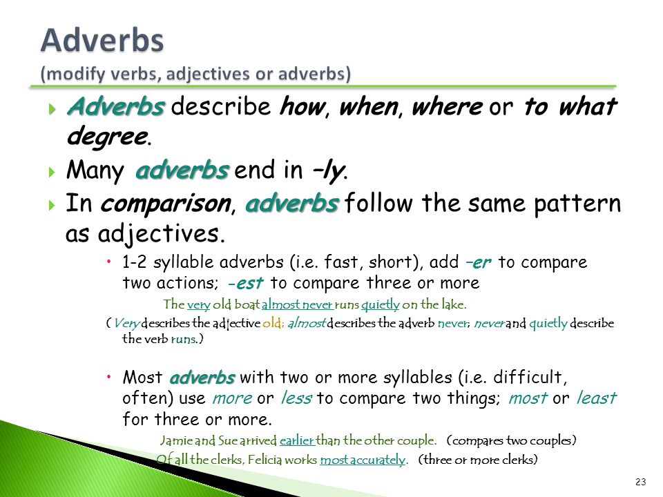  Adverbs  Adverbs describe how, when, where or to what degree. adverbs  Many adverbs end in –ly. adverbs  In comparison, adverbs follow the same p