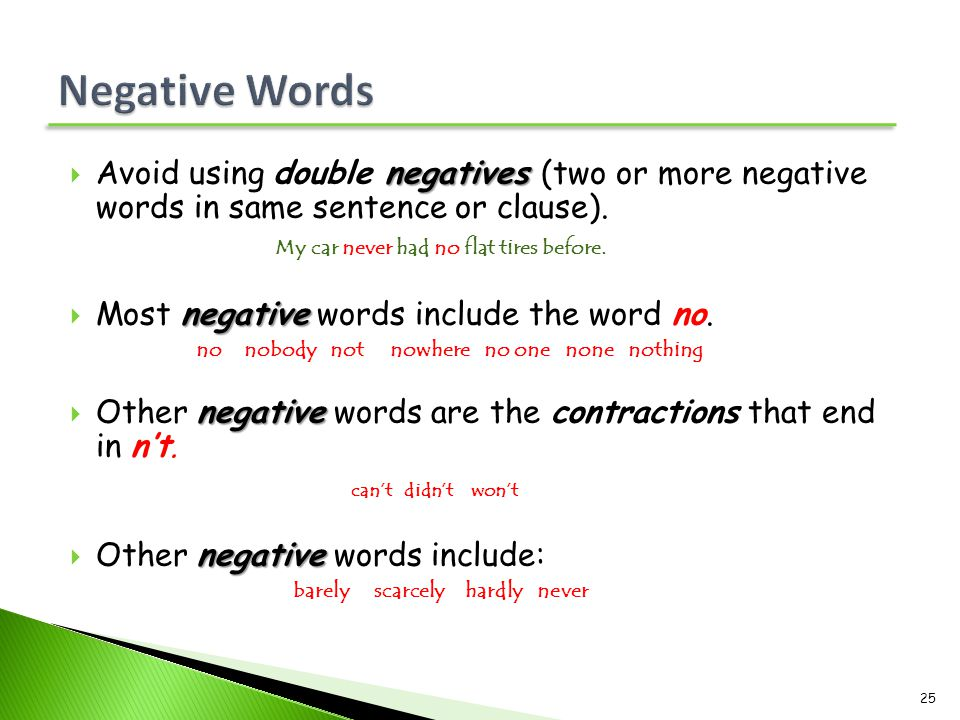negatives  Avoid using double negatives (two or more negative words in same sentence or clause). My car never had no flat tires before. negative  Mo