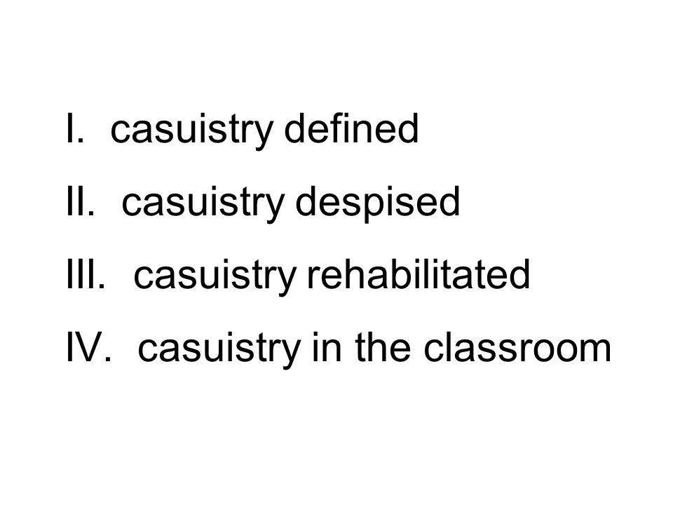 II. casuistry despised III. casuistry rehabilitated IV.