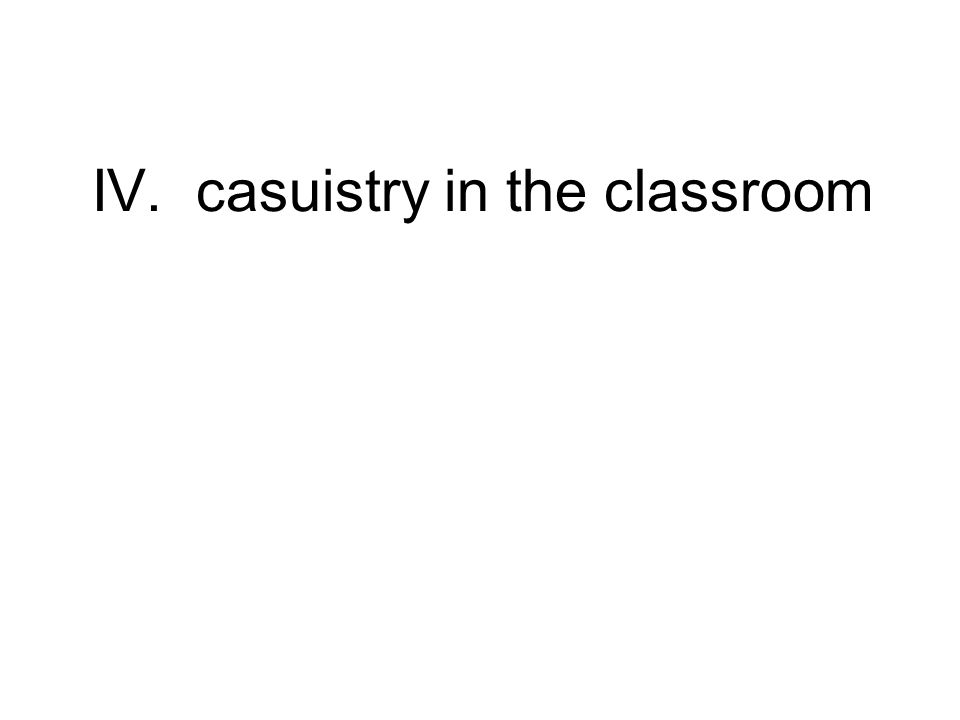 IV. casuistry in the classroom