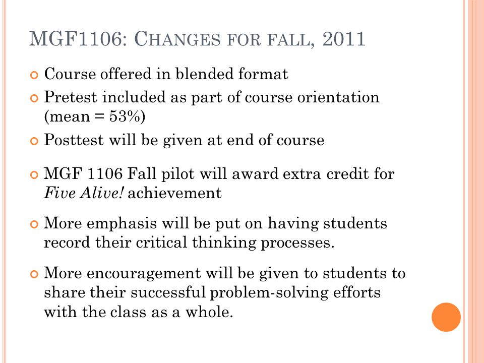 MGF1106: C HANGES FOR FALL, 2011 Course offered in blended format Pretest included as part of course orientation (mean = 53%) Posttest will be given a