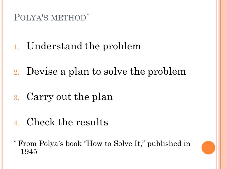 "P OLYA ' S METHOD * 1. Understand the problem 2. Devise a plan to solve the problem 3. Carry out the plan 4. Check the results * From Polya's book ""Ho"