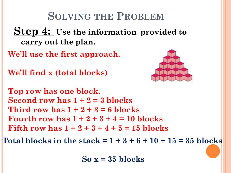 S OLVING THE P ROBLEM Step 4: Use the information provided to carry out the plan. We'll use the first approach. We'll find x (total blocks) Top row ha