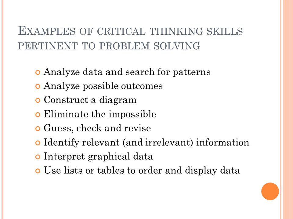 E XAMPLES OF CRITICAL THINKING SKILLS PERTINENT TO PROBLEM SOLVING Analyze data and search for patterns Analyze possible outcomes Construct a diagram