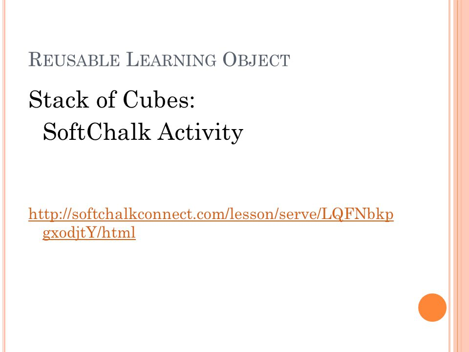R EUSABLE L EARNING O BJECT Stack of Cubes: SoftChalk Activity http://softchalkconnect.com/lesson/serve/LQFNbkp gxodjtY/html